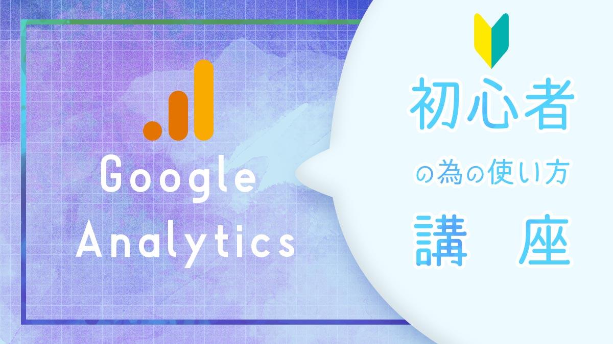 Googleアナリティクスの使い方!初心者が見るべきページ紹介