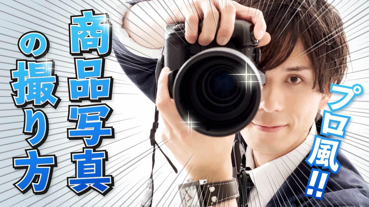 商品写真の撮り方【プロ風】|ネットショップ運営に活用できるコツとテクニックを伝授