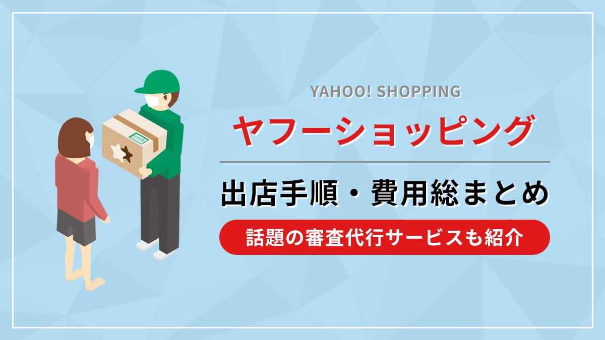 ヤフーショッピング出店手順・費用総まとめ!話題の審査代行サービスも紹介